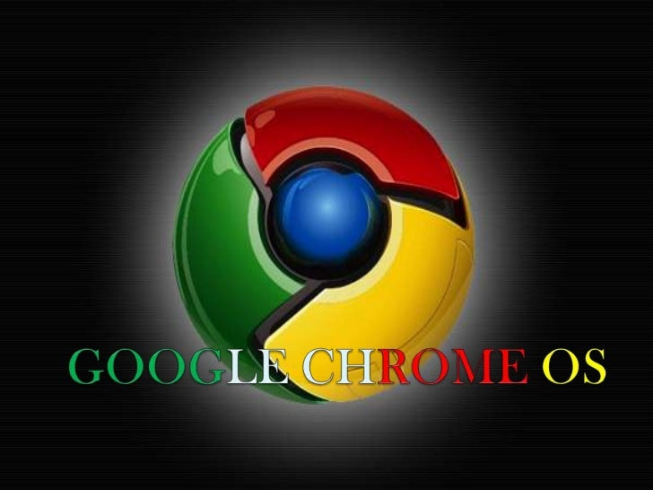 GOOGLE CHROME OS Google Chrome OS es un proyecto llevado a cabo por la  compañía Google para desarrollar un sistema opera...