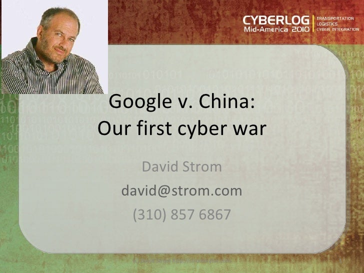 Google v. China: Our first cyber war David Strom [email_address] (310) 857 6867 (c) David Strom http://strominator.com