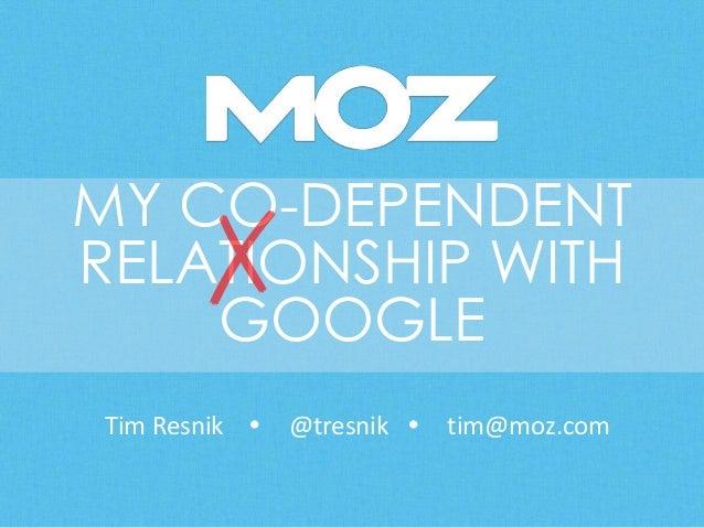 MY CO-DEPENDENT RELATIONSHIP WITH GOOGLE Tim Resnik  @tresnik  tim@moz.com