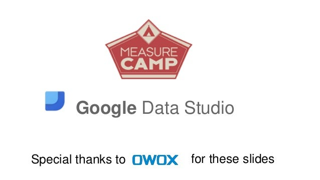 Google Data Studio Special thanks to for these slides