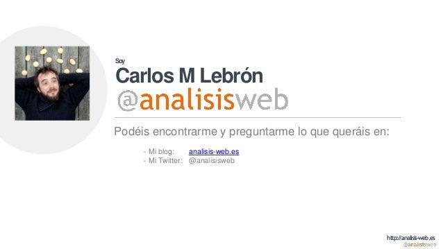 Soy Carlos M Lebrón Podéis encontrarme y preguntarme lo que queráis en: - Mi blog: analisis-web.es - Mi Twitter: @analisis...