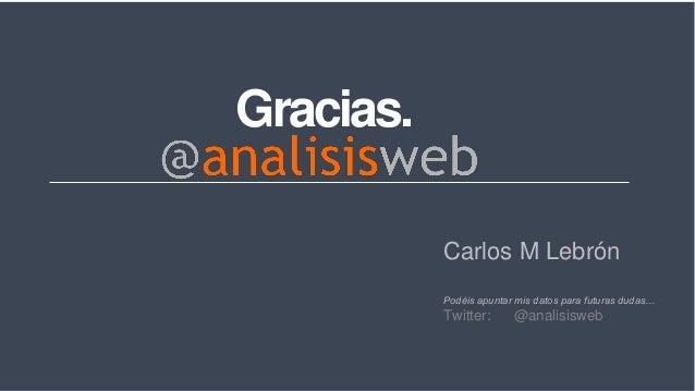 Gracias. Carlos M Lebrón Podéis apuntar mis datos para futuras dudas… Twitter: @analisisweb