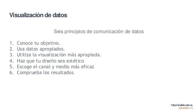 Visualización de datos Seis principios de comunicación de datos 1. Conoce tu objetivo. 2. Usa datos apropiados. 3. Utiliza...