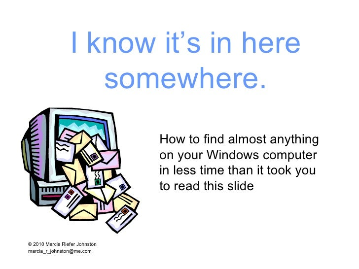 I know it's in here somewhere. How to find almost anything  on your Windows computer  in less time than it took you  to re...