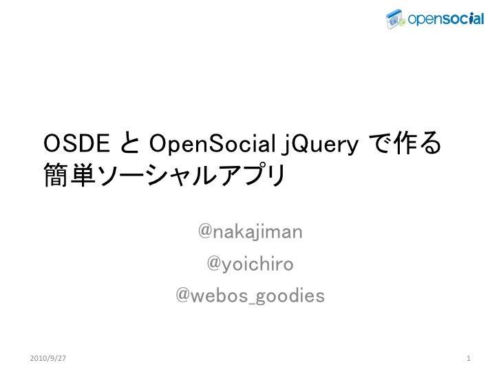 OSDE と OpenSocial jQuery で作る    簡単ソーシャルアプリ               @nakajiman                @yoichiro             @webos_goodies  2...
