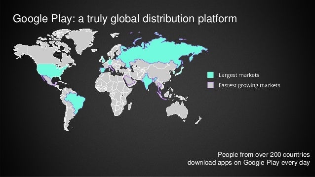 Google Play: a truly global distribution platform People from over 200 countries download apps on Google Play every day