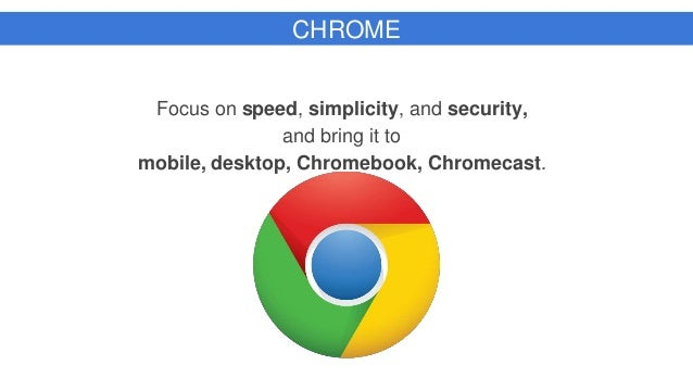 CHROME Focus on speed, simplicity, and security, and bring it to mobile, desktop, Chromebook, Chromecast.