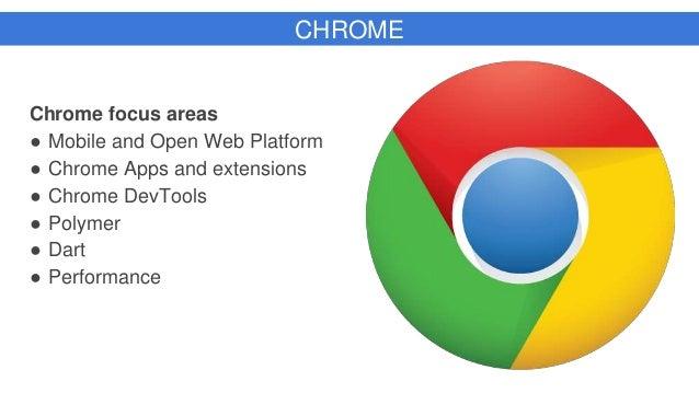 CHROME Chrome focus areas ● Mobile and Open Web Platform ● Chrome Apps and extensions ● Chrome DevTools ● Polymer ● Dart ●...