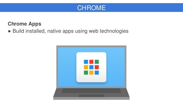 CHROME Chrome Apps ● Build installed, native apps using web technologies