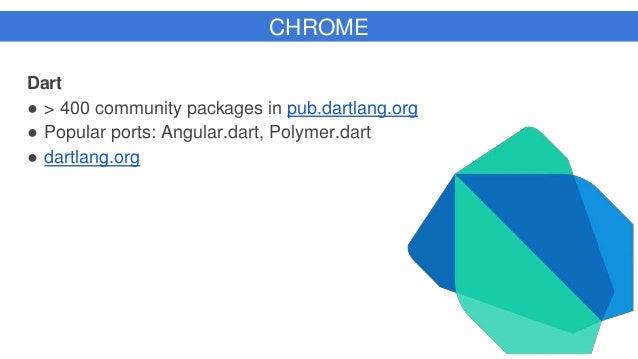 Dart ● > 400 community packages in pub.dartlang.org ● Popular ports: Angular.dart, Polymer.dart ● dartlang.org CHROME