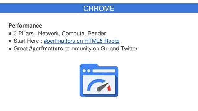 CHROME Performance ● 3 Pillars : Network, Compute, Render ● Start Here : #perfmatters on HTML5 Rocks ● Great #perfmatters ...