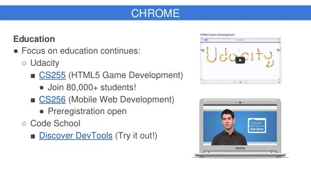 CHROME Education ● Focus on education continues: ○ Udacity ■ CS255 (HTML5 Game Development) ● Join 80,000+ students! ■ CS2...