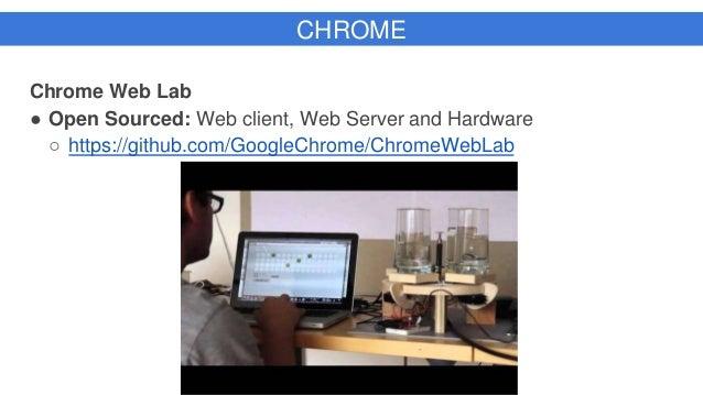 CHROME Chrome Web Lab ● Open Sourced: Web client, Web Server and Hardware ○ https://github.com/GoogleChrome/ChromeWebLab