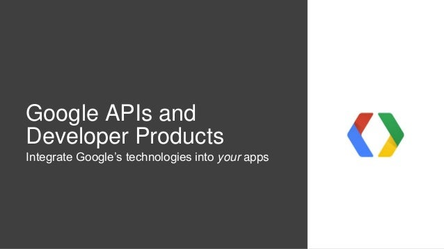 Google APIs and Developer Products Integrate Google's technologies into your apps