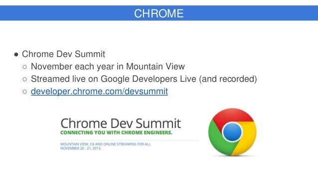 CHROME ● Chrome Dev Summit ○ November each year in Mountain View ○ Streamed live on Google Developers Live (and recorded) ...
