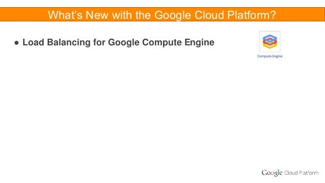 What's New with the Google Cloud Platform? ● Load Balancing for Google Compute Engine