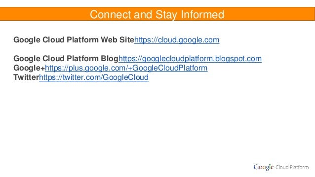 Connect and Stay Informed Google Cloud Platform Web Sitehttps://cloud.google.com Google Cloud Platform Bloghttps://googlec...