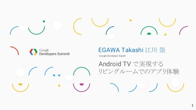 EGAWA Takashi 江川 崇 Google Developer Expert Android TV で実現する リビングルームでのアプリ体験 1