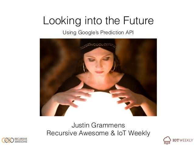 Looking into the Future Using Google's Prediction API Justin Grammens Recursive Awesome & IoT Weekly