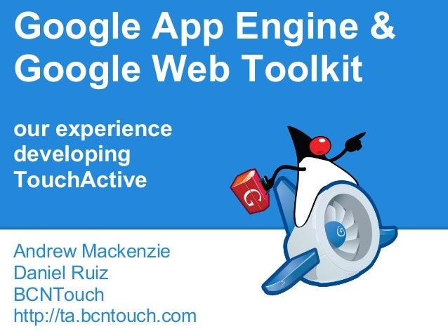 Google App Engine &Google Web Toolkitour experiencedevelopingTouchActiveAndrew MackenzieDaniel RuizBCNTouchhttp://ta.bcnto...
