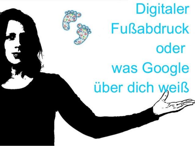 Digitaler Fußabdruck oder was Google über dich weiß