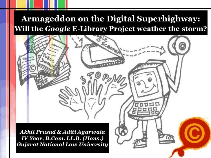 Armageddon on the Digital Superhighway: Will the  Google  E-Library Project weather the storm ? Akhil Prasad & Aditi Agarw...
