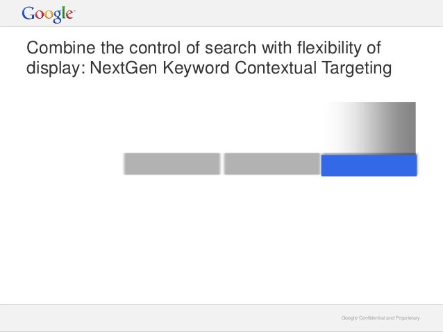 Google Confidential and ProprietaryGoogle Confidential and Proprietary Combine the control of search with flexibility of d...