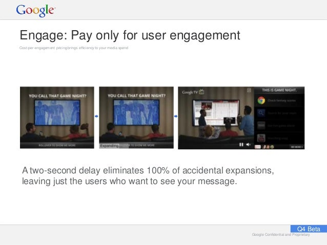 Google Confidential and ProprietaryGoogle Confidential and Proprietary Engage: Pay only for user engagement Cost-per-engag...