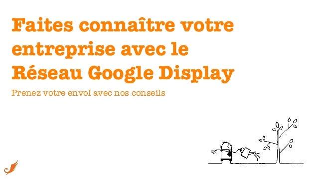 Faites connaître votre !entreprise avec le !Réseau Google Display Prenez votre envol avec nos conseils