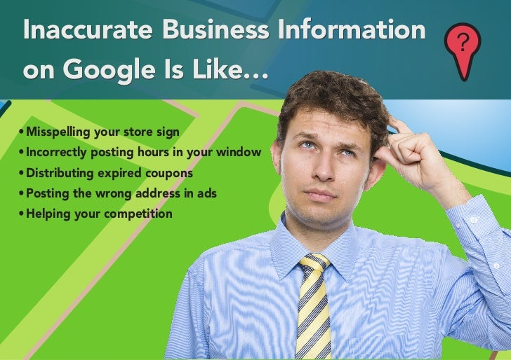 Inaccurate Business Information              ?on Google Is Like…•	Misspelling your store sign•	Incorrectly posting hours i...