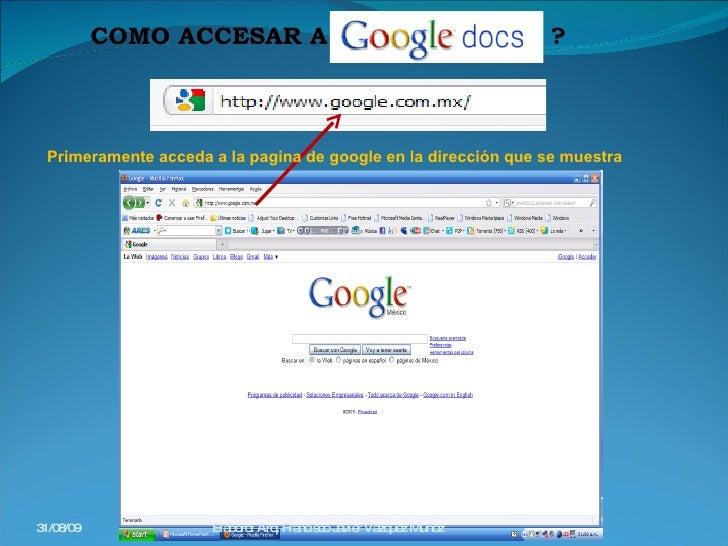 COMO ACCESAR A  ? Primeramente acceda a la pagina de google en la dirección que se muestra 31/08/09 Elaboro: Arq. Francisc...