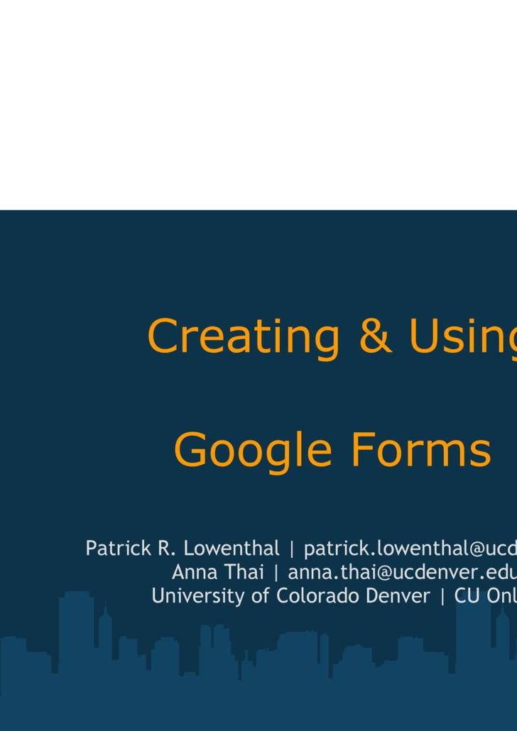 Creating & Using  Google Forms  Patrick R. Lowenthal   patrick.lowenthal@ucdenver.edu Anna Thai   anna.thai@ucdenver.edu...