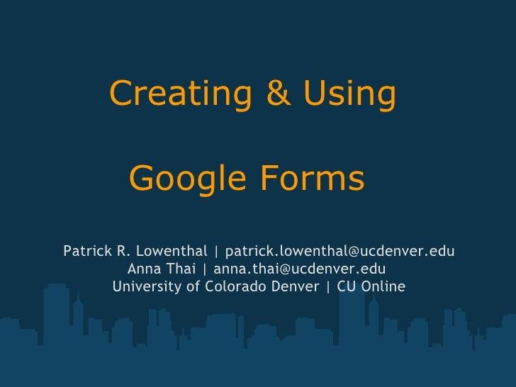 Creating & Using  Google Forms  Patrick R. Lowenthal | patrick.lowenthal@ucdenver.edu Anna Thai | anna.thai@ucdenver.edu...