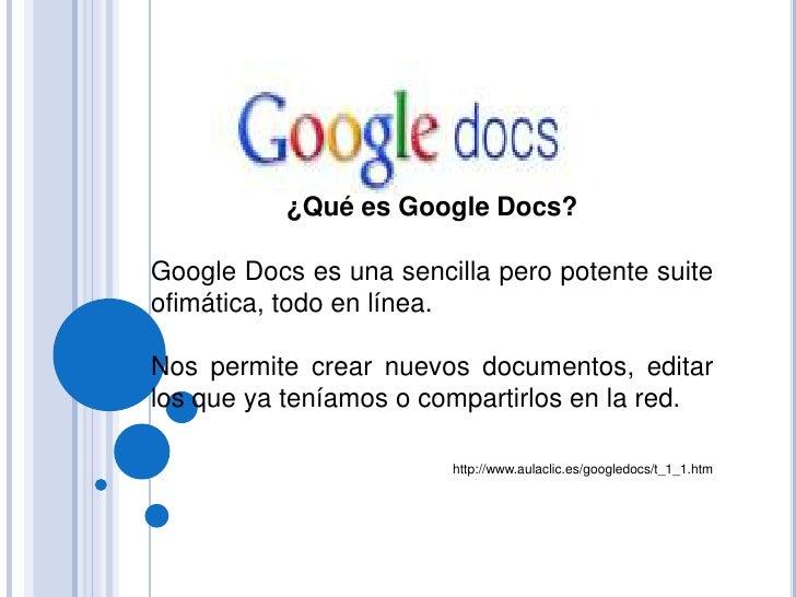 ¿Qué es Google Docs? <br />Google Docs es una sencilla pero potente suite ofimática, todo en línea. <br />Nos permite crea...