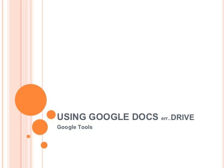 USING GOOGLE DOCS err..DRIVEGoogle Tools