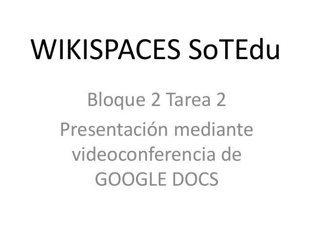 WIKISPACES SoTEdu Bloque 2 Tarea 2 Presentación mediante videoconferencia de GOOGLE DOCS
