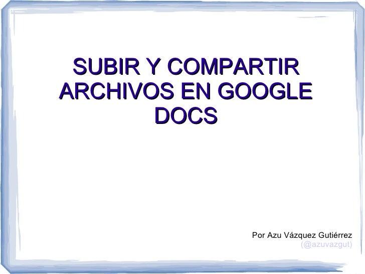SUBIR Y COMPARTIRARCHIVOS EN GOOGLE        DOCS             Por Azu Vázquez Gutiérrez                         (@azuvazgut)