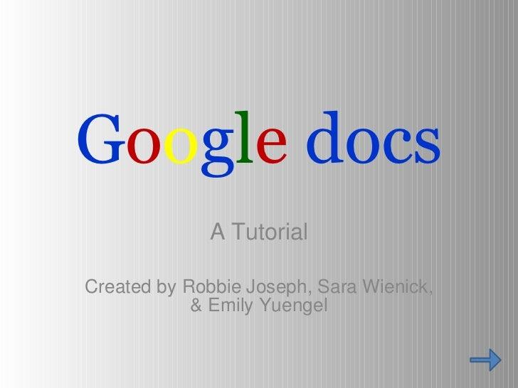 G o o g l e   docs <ul><li>A Tutorial </li></ul><ul><li>Created by Robbie Joseph, Sara Wienick, & Emily Yuengel </li></ul>