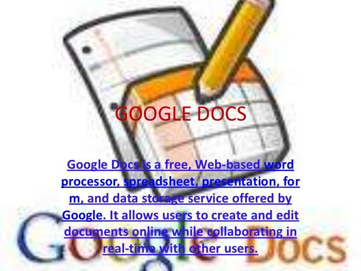 GOOGLE DOCS<br />Google Docs is a free, Web-based word processor, spreadsheet, presentation, form, and data storage servic...