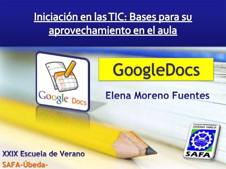 Iniciación en las TIC: Bases para su aprovechamiento en el aula<br />GoogleDocs<br />Elena Moreno Fuentes<br />XXIX Escuel...