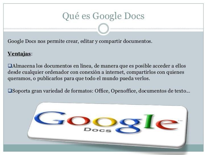 Qué es Google DocsGoogle Docs nos permite crear, editar y compartir documentos.Ventajas:Almacena los documentos en línea,...