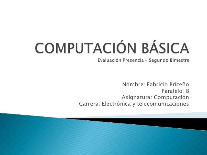 Nombre: Fabricio Briceño                               Paralelo: B                 Asignatura: ComputaciónCarrera: Electró...