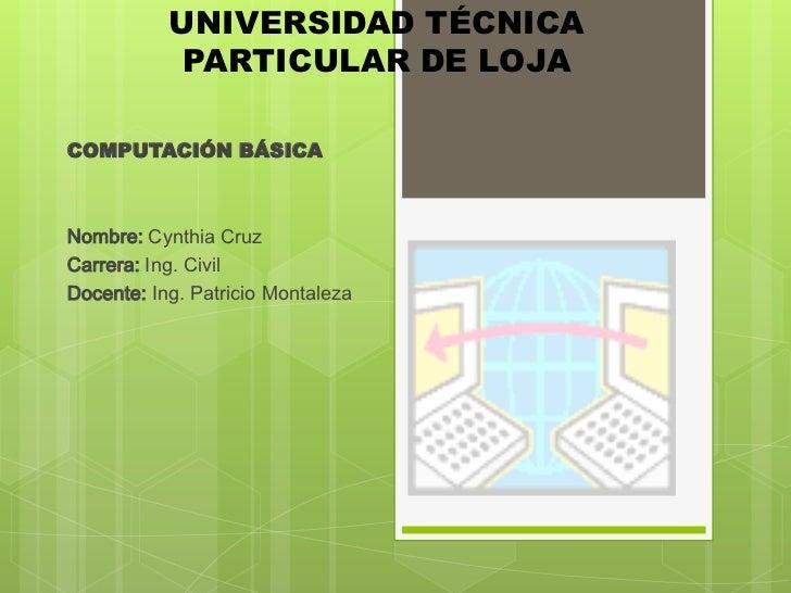 UNIVERSIDAD TÉCNICA            PARTICULAR DE LOJACOMPUTACIÓN BÁSICANombre: Cynthia CruzCarrera: Ing. CivilDocente: Ing. Pa...