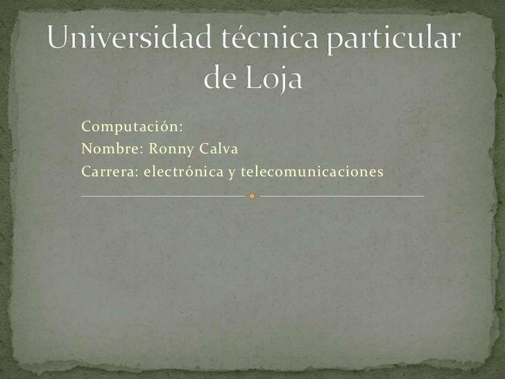 Computación:Nombre: Ronny CalvaCarrera: electrónica y telecomunicaciones