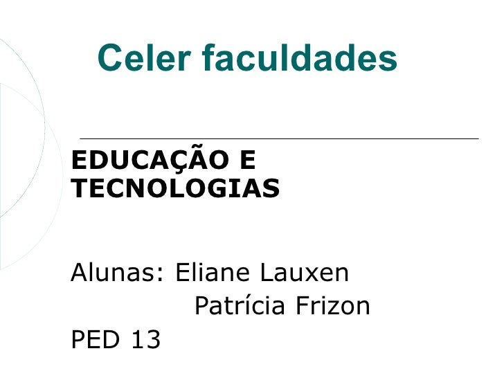 Celer faculdadesEDUCAÇÃO ETECNOLOGIASAlunas: Eliane Lauxen         Patrícia FrizonPED 13