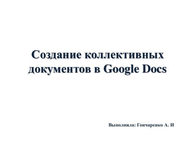 Создание коллективных документов в Google Docs  Выполнила: Гончаренко А. И