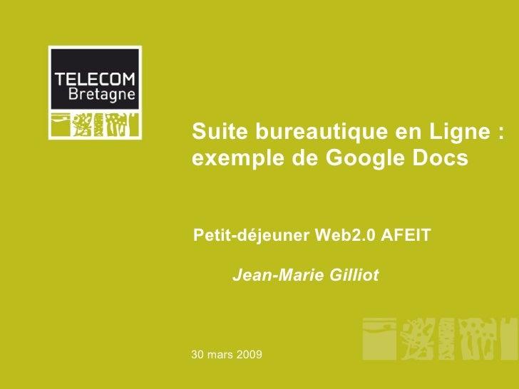 Suite bureautique en Ligne : exemple de Google Docs Petit-déjeuner Web2.0 AFEIT     Jean-Marie Gilliot 30 mars 2009