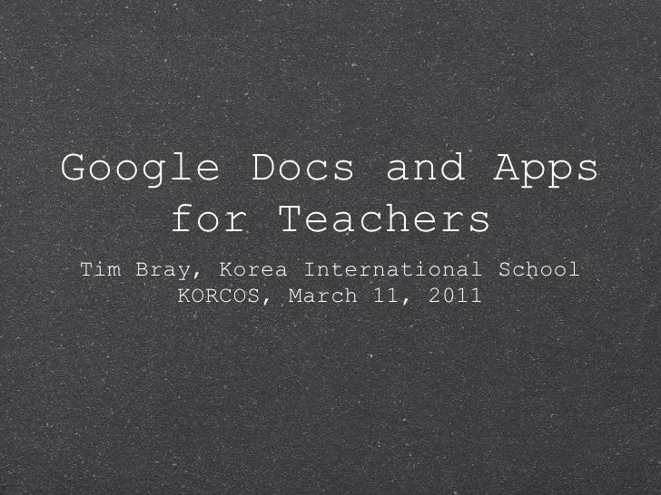 Google Docs and Apps for Teachers <ul><li>Tim Bray, Korea International School </li></ul><ul><li>KORCOS, March 11, 2011 </...