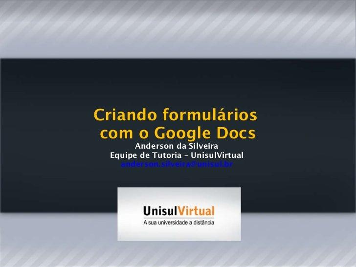 Criando formulários  com o Google Docs Anderson da Silveira  Equipe de Tutoria – UnisulVirtual  [email_address]