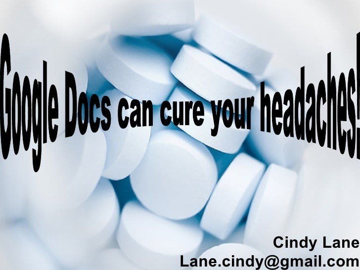 Cindy Lane [email_address] Google Docs can cure your headaches!